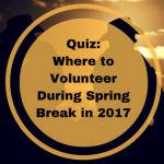 Quiz: Where To Volunteer During Spring Break 2017